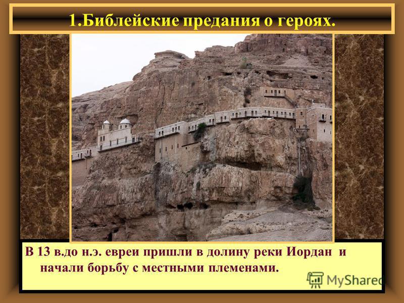 1. Библейские предания о героях. В 13 в.до н.э. евреи пришли в долину реки Иордан и начали борьбу с местными племенами.