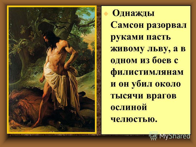 u Однажды Самсон разорвал руками пасть живому льву, а в одном из боев с филистимлянам и он убил около тысячи врагов ослиной челюстью.