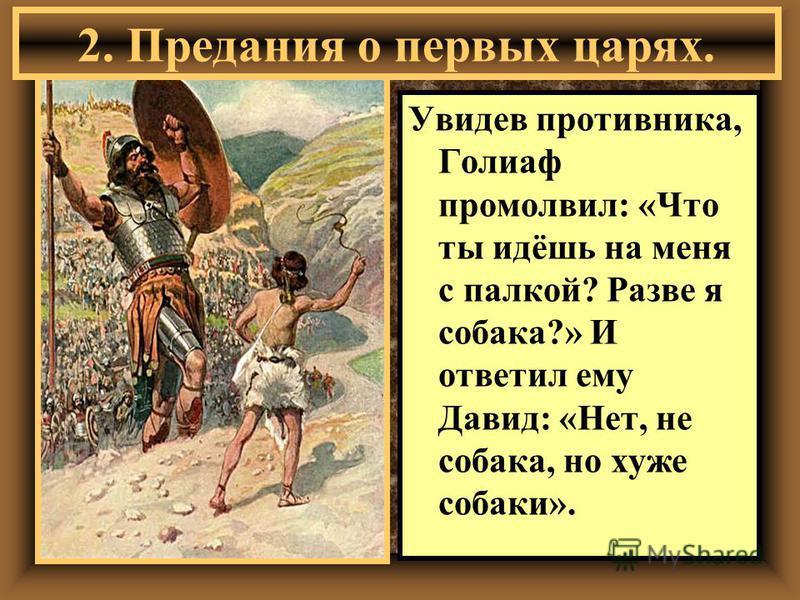 Увидев противника, Голиаф промолвил: «Что ты идёшь на меня с палкой? Разве я собака?» И ответил ему Давид: «Нет, не собака, но хуже собаки». 2. Предания о первых царях.