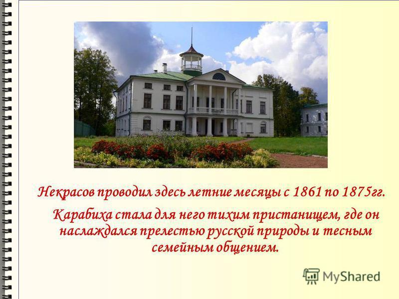 Некрасов проводил здесь летние месяцы с 1861 по 1875 гг. Карабиха стала для него тихим пристанищем, где он наслаждался прелестью русской природы и тесным семейным общением.