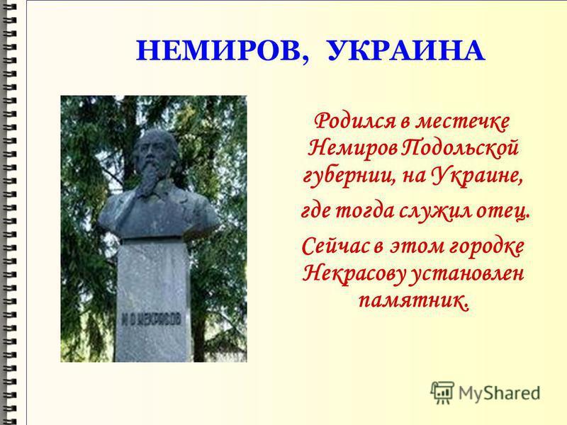 НЕМИРОВ, УКРАИНА Родился в местечке Немиров Подольской губернии, на Украине, где тогда служил отец. Сейчас в этом городке Некрасову установлен памятник.