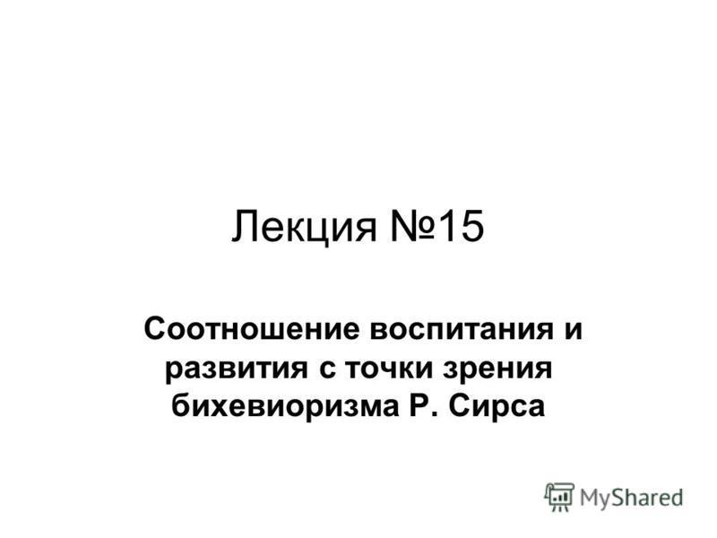 Лекция 15 Соотношение воспитания и развития с точки зрения бихевиоризма Р. Сирса