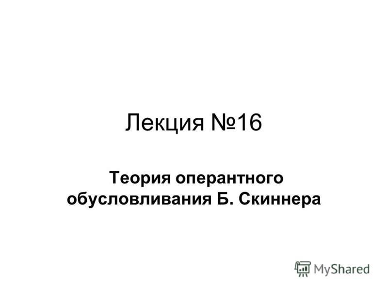 Лекция 16 Теория оперантного обусловливания Б. Скиннера