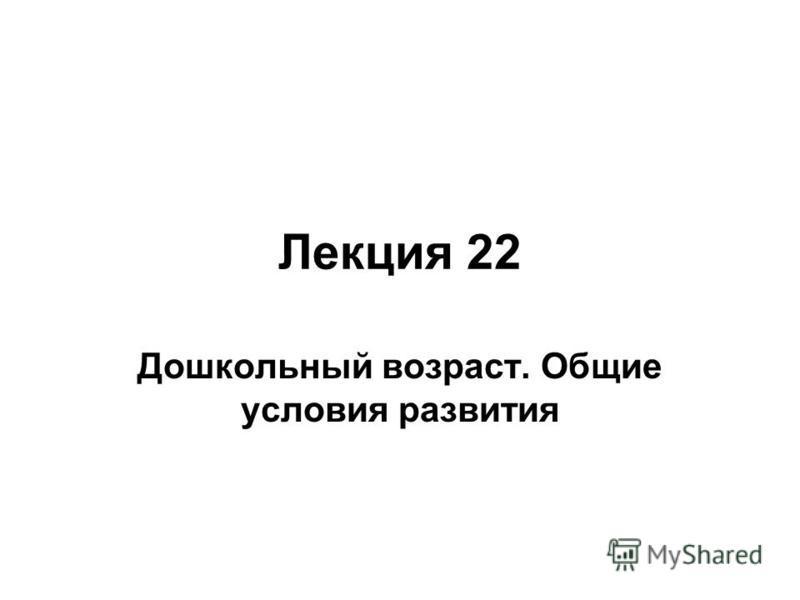 Лекция 22 Дошкольный возраст. Общие условия развития