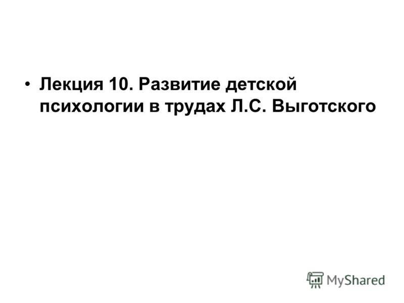 Лекция 10. Развитие детской психологии в трудах Л.С. Выготского