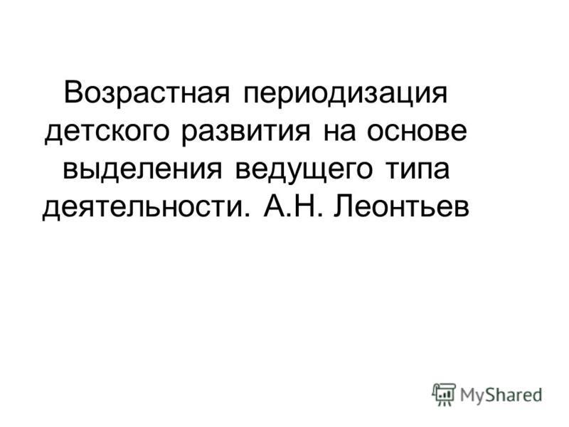 Возрастная периодизация детского развития на основе выделения ведущего типа деятельности. А.Н. Леонтьев