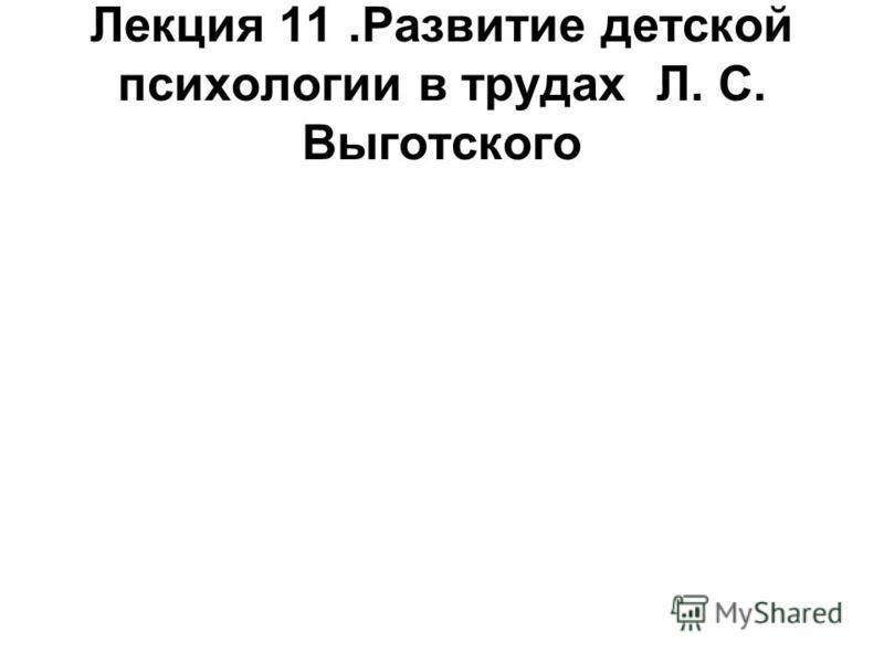 Лекция 11. Развитие детской психологии в трудах Л. С. Выготского