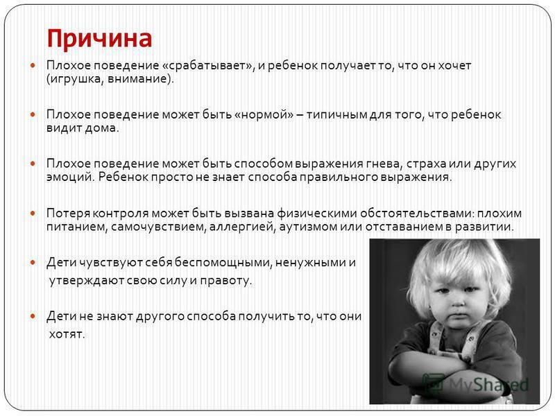 Причина Плохое поведение «срабатывает», и ребенок получает то, что он хочет (игрушка, внимание). Плохое поведение может быть «нормой» – типичным для того, что ребенок видит дома. Плохое поведение может быть способом выражения гнева, страха или других