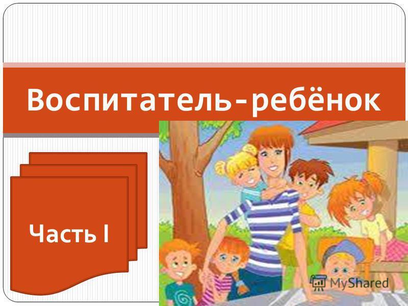 Воспитатель-ребёнок Часть I