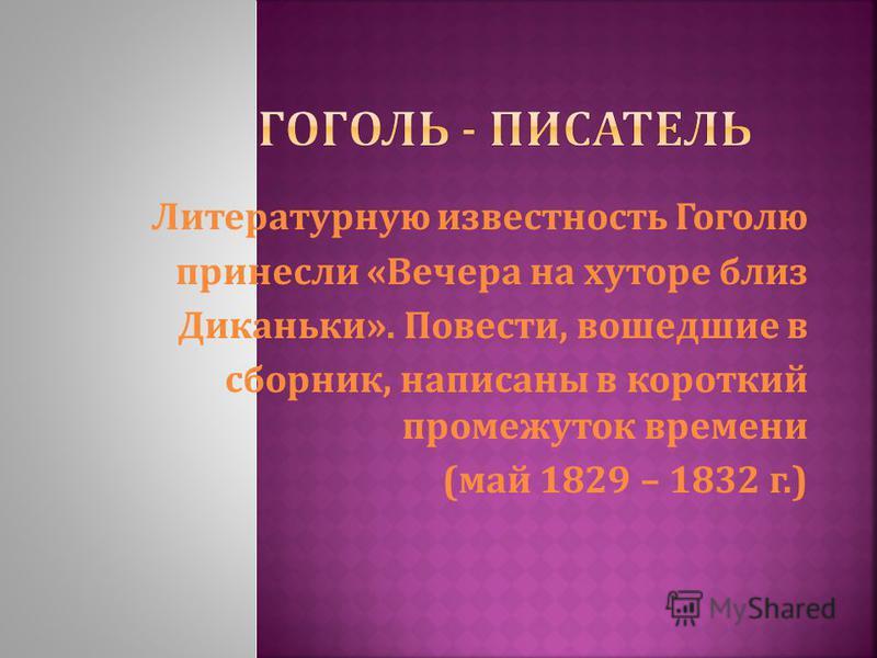 Литературную известность Гоголю принесли « Вечера на хуторе близ Диканьки ». Повести, вошедшие в сборник, написаны в короткий промежуток времени ( май 1829 – 1832 г.)