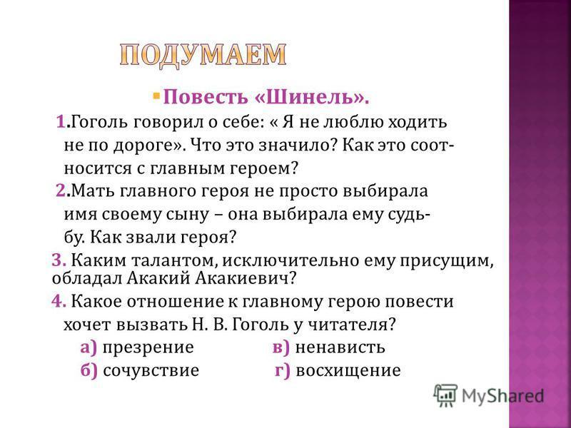 Повесть « Шинель ». 1. Гоголь говорил о себе : « Я не люблю ходить не по дороге ». Что это значило ? Как это соотносится с главным героем ? 2. Мать главного героя не просто выбирала имя своему сыну – она выбирала ему судьбу. Как звали героя ? 3. Каки