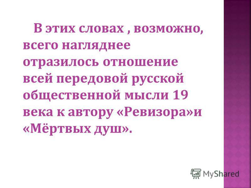 В этих словах, возможно, всего нагляднее отразилось отношение всей передовой русской общественной мысли 19 века к автору « Ревизора » и « Мёртвых душ ».