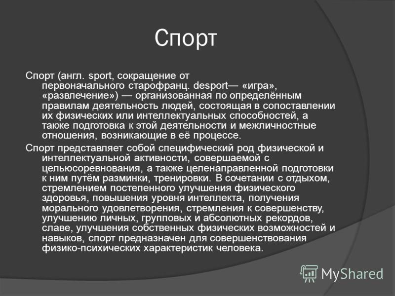 Спорт Спорт (англ. sport, сокращение от первоначального старо франц. desport «игра», «развлечение») организованная по определённым правилам деятельность людей, состоящая в сопоставлении их физических или интеллектуальных способностей, а также подгото