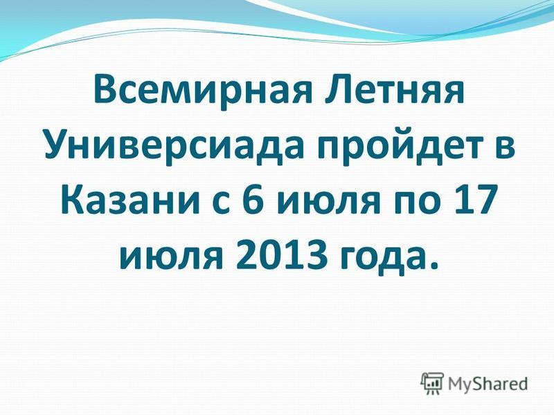 Всемирная Летняя Универсиада пройдет в Казани с 6 июля по 17 июля 2013 года.