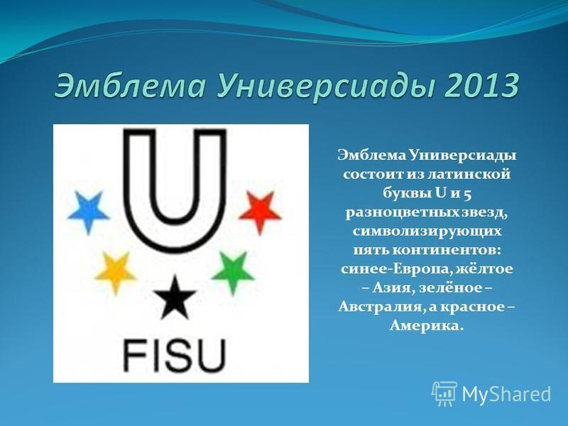 Эмблема Универсиады состоит из латинской буквы U и 5 разноцветных звезд, символизирующих пять континентов: синее-Европа, жёлтое – Азия, зелёное – Австралия, а красное – Америка.
