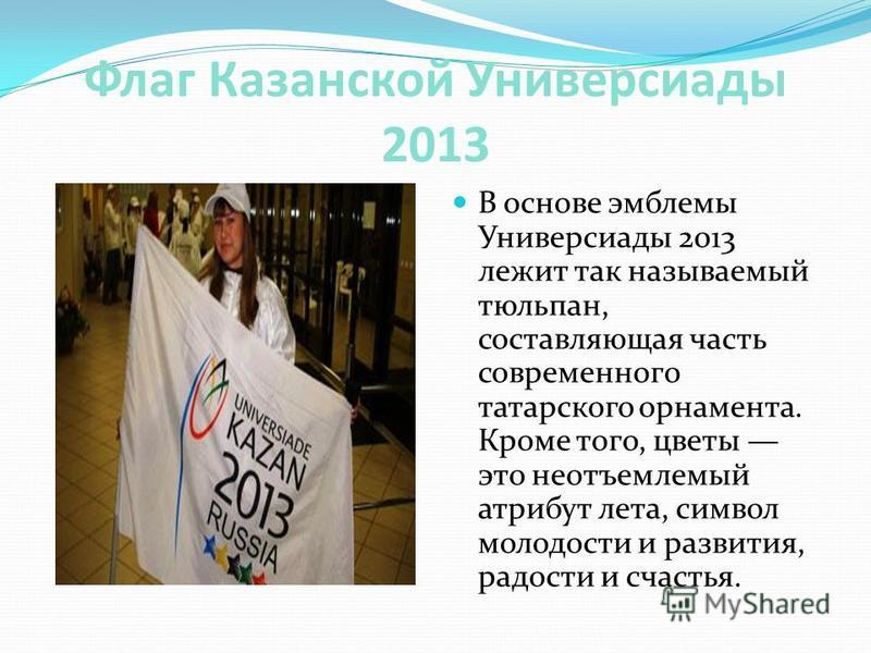 Флаг Казанской Универсиады 2013 В основе эмблемы Универсиады 2013 лежит так называемый тюльпан, составляющая часть современного татарского орнамента. Кроме того, цветы это неотъемлемый атрибут лета, символ молодости и развития, радости и счастья.