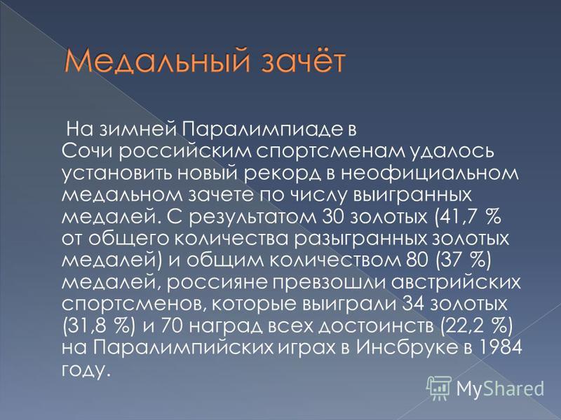 На зимней Паралимпиаде в Сочи российским спортсменам удалось установить новый рекорд в неофициальном медальном зачете по числу выигранных медалей. С результатом 30 золотых (41,7 % от общего количества разыгранных золотых медалей) и общим количеством