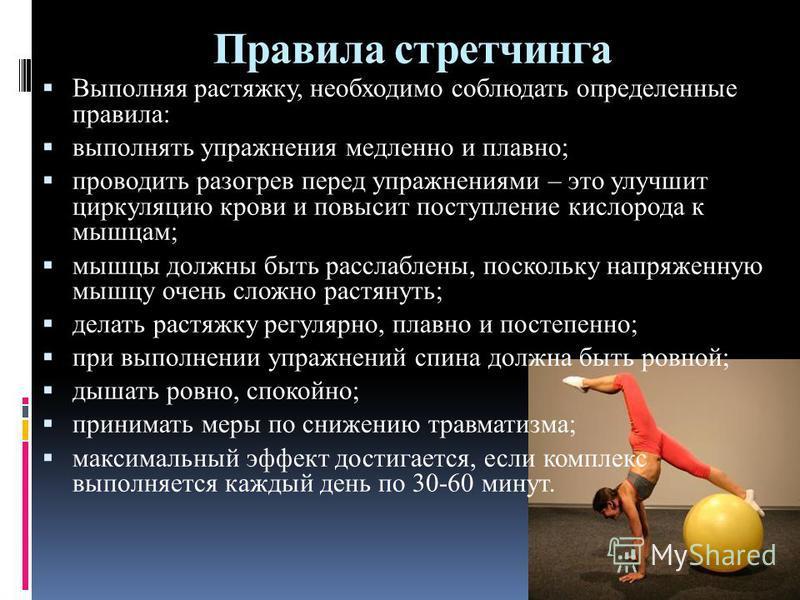 Правила стретчинга Выполняя растяжку, необходимо соблюдать определенные правила: выполнять упражнения медленно и плавно; проводить разогрев перед упражнениями – это улучшит циркуляцию крови и повысит поступление кислорода к мышцам; мышцы должны быть