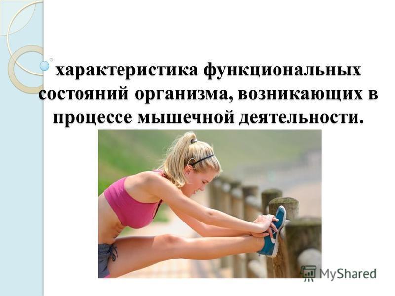 характеристика функциональных состояний организма, возникающих в процессе мышечной деятельности.