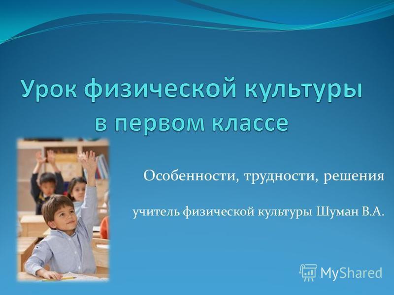 Особенности, трудности, решения учитель физической культуры Шуман В.А.