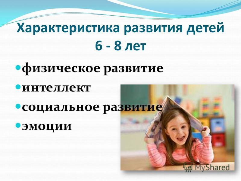 Характеристика развития детей 6 - 8 лет физическое развитие интеллект социальное развитие эмоции