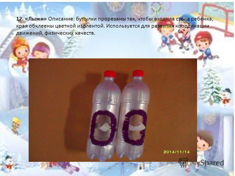 12. «Лыжи» Описание: бутылки прорезаны так, чтобы входила стопа ребёнка, края обклеены цветной изолентой. Используется для развития координации движений, физических качеств.