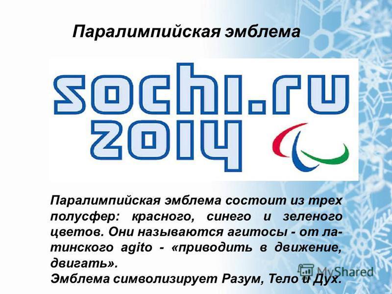 Паралимпийская эмблема Паралимпийская эмблема состоит из трех полусфер: красного, синего и зеленого цветов. Они называются агитосы - от латинского agito - «приводить в движение, двигать». Эмблема символизирует Разум, Тело и Дух.