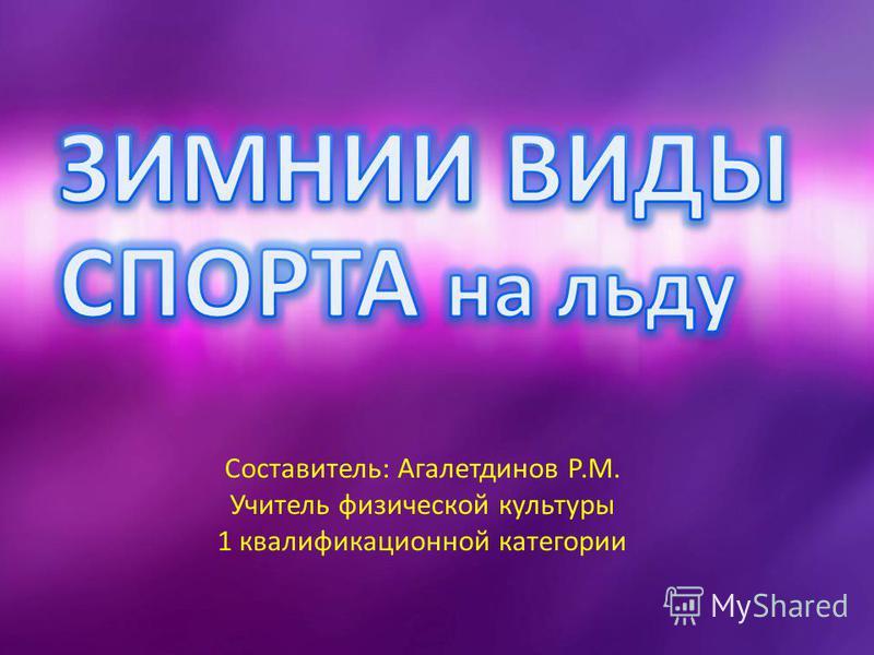 Составитель: Агалетдинов Р.М. Учитель физической культуры 1 квалификационной категории