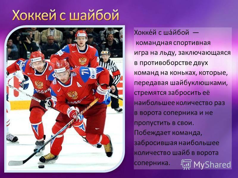 Хокке́й с ша́бой командная спортивная игра на льду, заключающаяся в противоборстве двух команд на коньках, которые, передавая шайбуклюшками, стремятся забросить её наибольшее количество раз в ворота соперника и не пропустить в свои. Побеждает команда