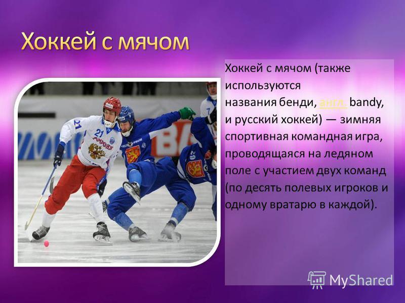 Хоккей с мячом (также используются названия бенди, англ. bandy, и русский хоккей) зимняя спортивная командная игра, проводящаяся на ледяном поле с участием двух команд (по десять полевых игроков и одному вратарю в каждой). англ.