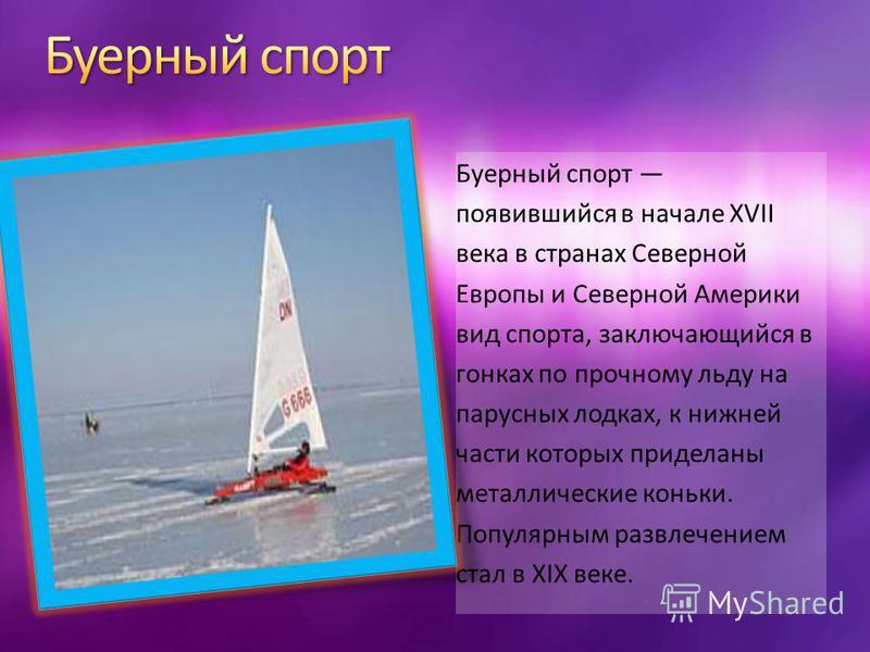 Буерный спорт появившийся в начале XVII века в странах Северной Европы и Северной Америки вид спорта, заключающийся в гонках по прочному льду на парусных лодках, к нижней части которых приделаны металлические коньки. Популярным развлечением стал в XI