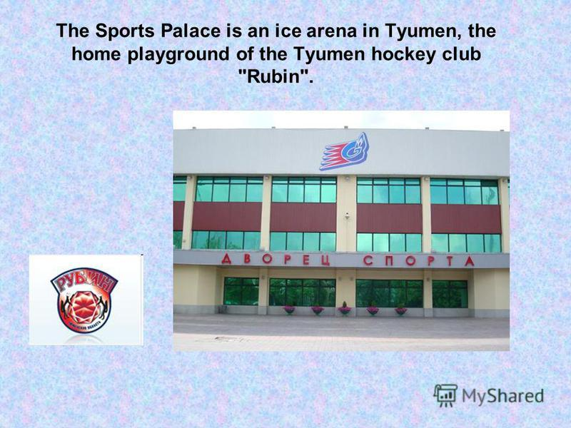 The Sports Palace is an ice arena in Tyumen, the home playground of the Tyumen hockey club Rubin.
