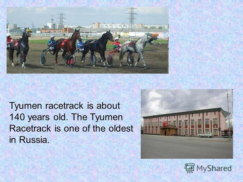 Tyumen racetrack is about 140 years old. The Tyumen Racetrack is one of the oldest in Russia.
