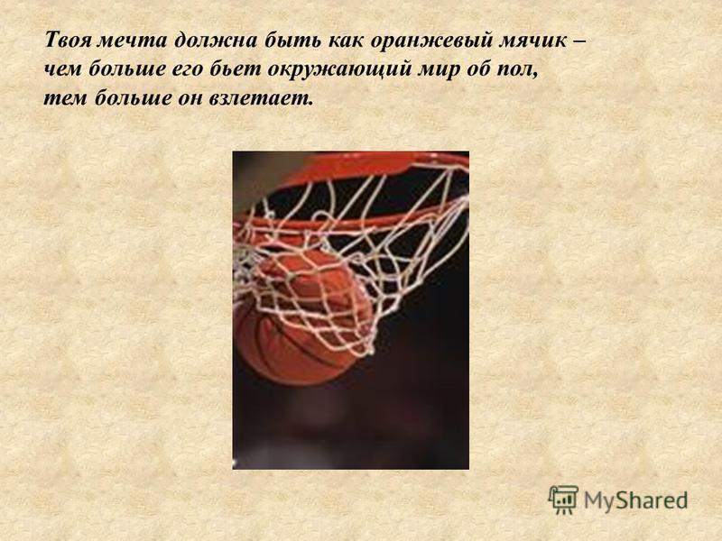Твоя мечта должна быть как оранжевый мячик – чем больше его бьет окружающий мир об пол, тем больше он взлетает.