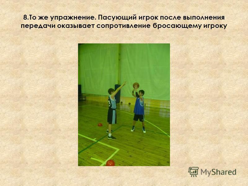 8. То же упражнение. Пасующий игрок после выполнения передачи оказывает сопротивление бросающему игроку