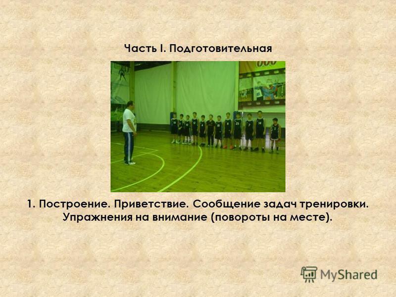 Часть I. Подготовительная 1. Построение. Приветствие. Сообщение задач тренировки. Упражнения на внимание (повороты на месте).