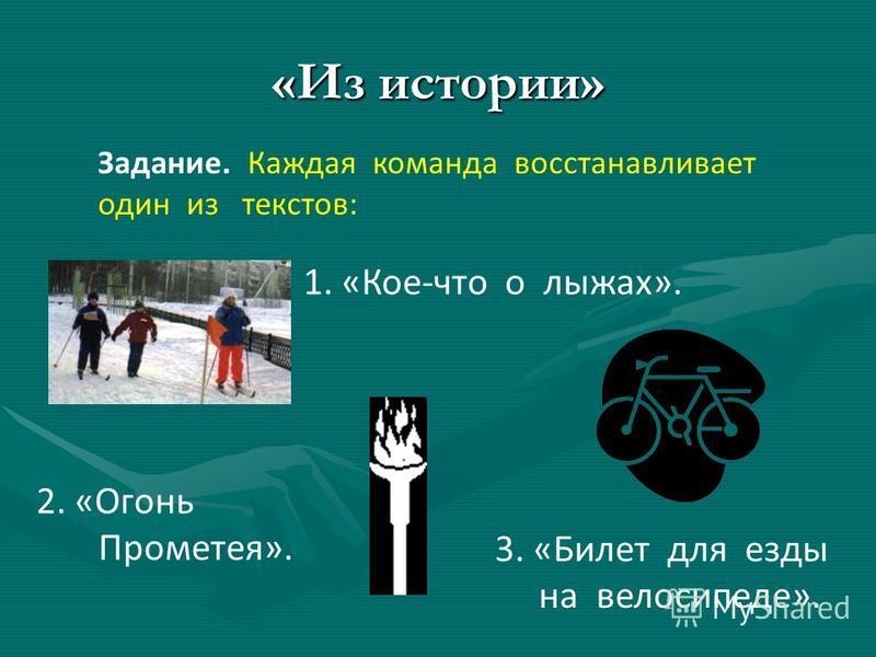 «Из истории» Задание. Каждая команда восстанавливает один из текстов: 1. «Кое-что о лыжах». 2. «Огонь Прометея». 3. «Билет для езды на велосипеде».