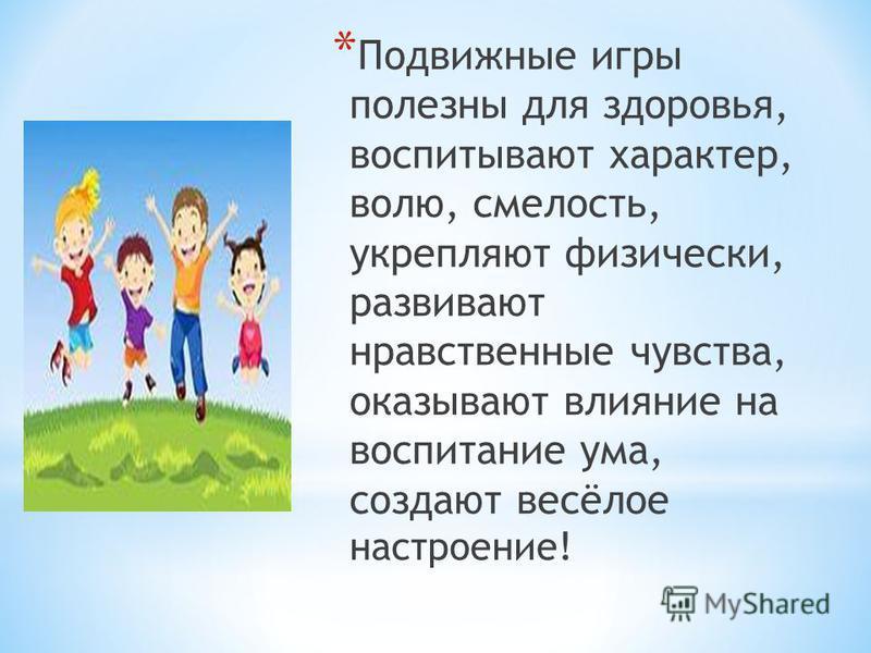* Подвижные игры полезны для здоровья, воспитывают характер, волю, смелость, укрепляют физически, развивают нравственные чувства, оказывают влияние на воспитание ума, создают весёлое настроение!