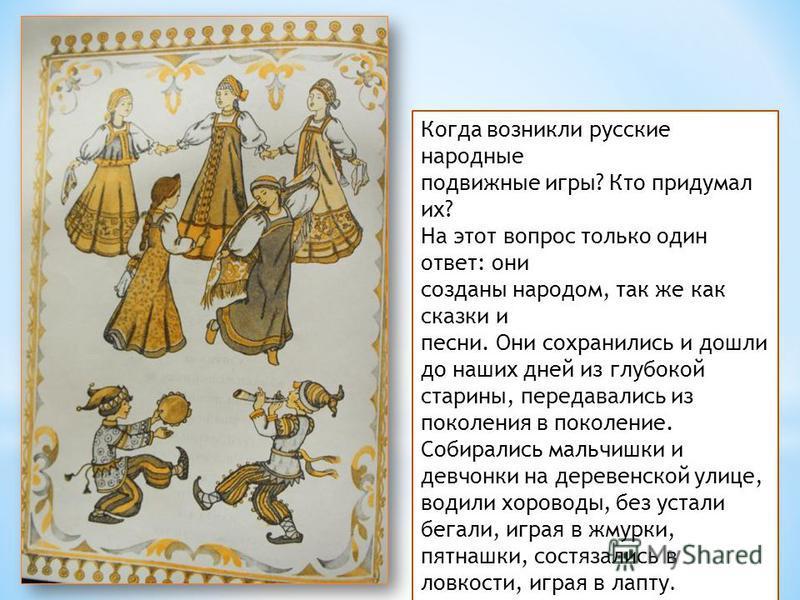 Когда возникли русские народные подвижные игры? Кто придумал их? На этот вопрос только один ответ: они созданы народом, так же как сказки и песни. Они сохранились и дошли до наших дней из глубокой старины, передавались из поколения в поколение. Собир
