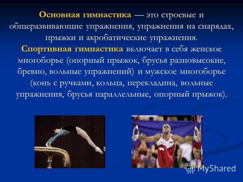 Основная гимнастика это строевые и общеразвивающие упражнения, упражнения на снарядах, прыжки и акробатические упражнения. Спортивная гимнастика включает в себя женское многоборье (опорный прыжок, брусья разновысокие, бревно, вольные упражнений) и му
