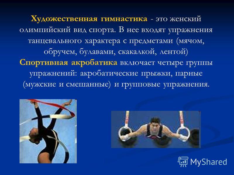 Художественная гимнастика - это женский олимпийский вид спорта. В нее входят упражнения танцевального характера с предметами (мячом, обручем, булавами, скакалкой, лентой) Спортивная акробатика включает четыре группы упражнений: акробатические прыжки,