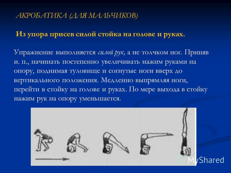 АКРОБАТИКА (ДЛЯ МАЛЬЧИКОВ) Из упора присев силой стойка на голове и руках. Упражнение выполняется силой рук, а не толчком ног. Приняв и. п., начинать постепенно увеличивать нажим руками на опору, поднимая туловище и согнутые ноги вверх до вертикально
