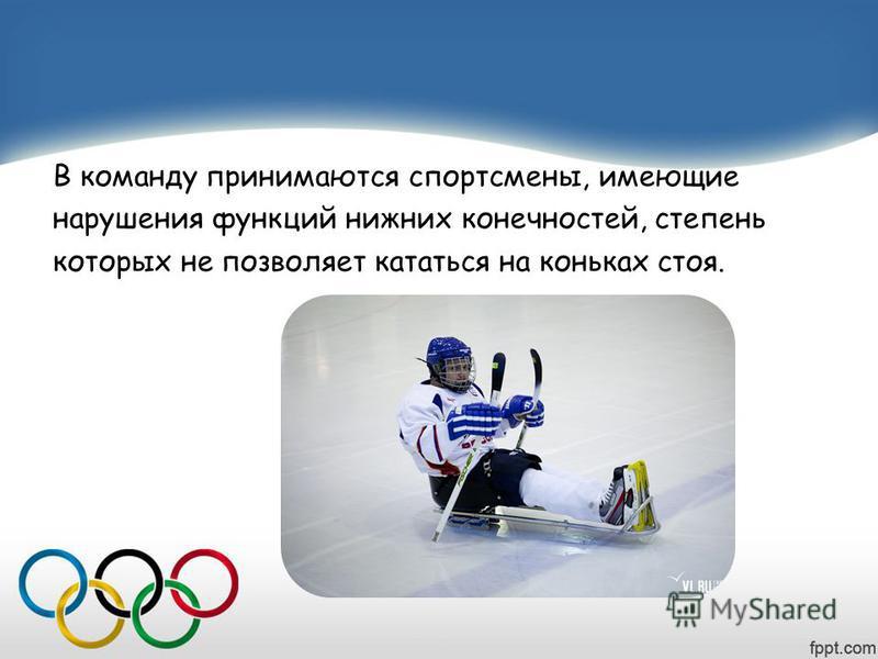 В команду принимаются спортсмены, имеющие нарушения функций нижних конечностей, степень которых не позволяет кататься на коньках стоя.