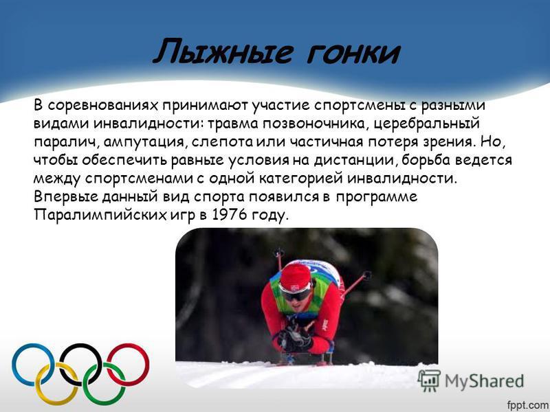 Лыжные гонки В соревнованиях принимают участие спортсмены с разными видами инвалидности: травма позвоночника, церебральный паралич, ампутация, слепота или частичная потеря зрения. Но, чтобы обеспечить равные условия на дистанции, борьба ведется между