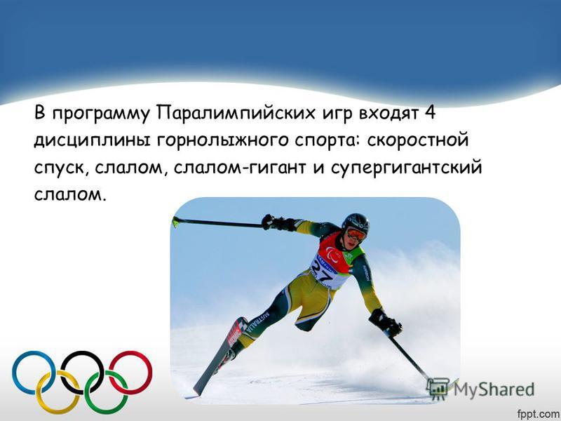 В программу Паралимпийских игр входят 4 дисциплины горнолыжного спорта: скоростной спуск, слалом, слалом-гигант и супер гигантский слалом.