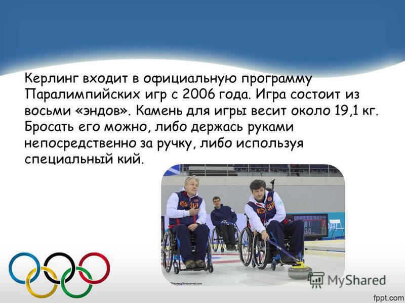 Керлинг входит в официальную программу Паралимпийских игр с 2006 года. Игра состоит из восьми «ендов». Камень для игры весит около 19,1 кг. Бросать его можно, либо держась руками непосредственно за ручку, либо используя специальный кий.