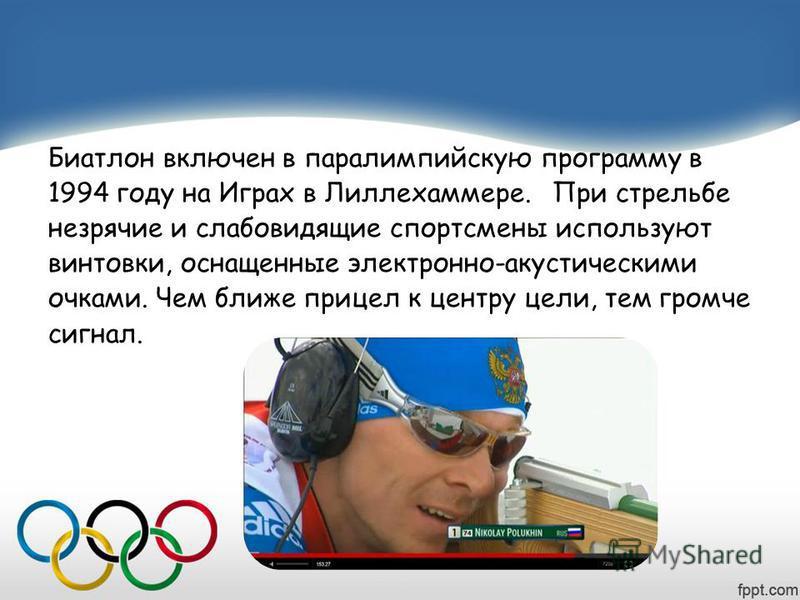 Биатлон включен в параолимпийскую программу в 1994 году на Играх в Лиллехаммере. При стрельбе незрячие и слабовидящие спортсмены используют винтовки, оснащенные электронно-акустическими очками. Чем ближе прицел к центру цели, тем громче сигнал.