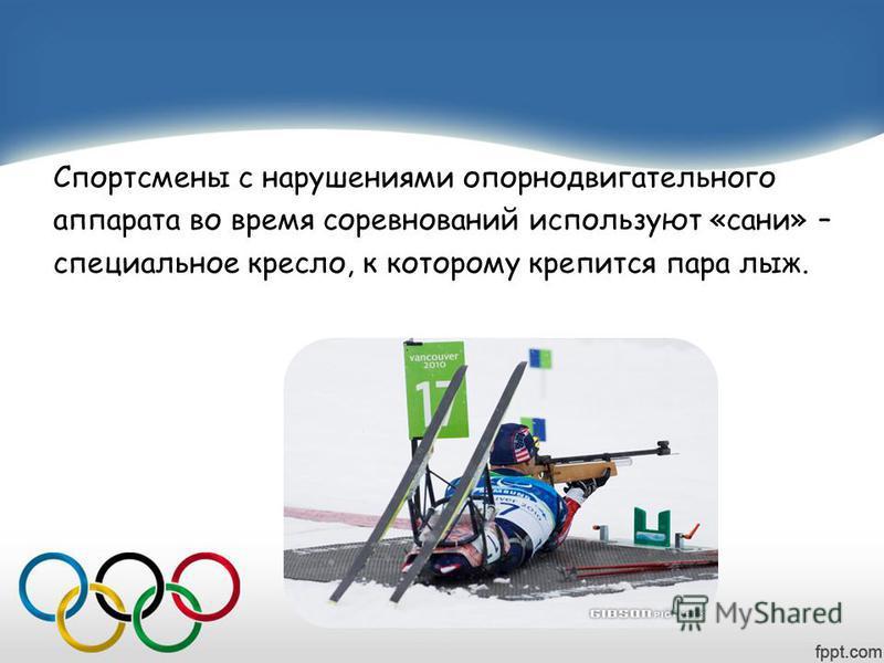 Спортсмены с нарушениями опорно двигательного аппарата во время соревнований используют «сани» – специальное кресло, к которому крепится пара лыж.