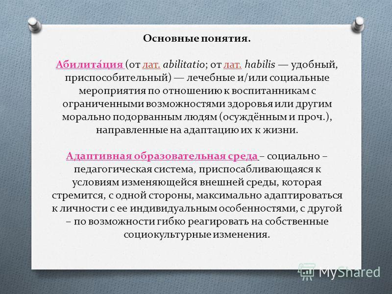 Основные понятия. Абилита́ция (от лат. abilitatio; от лат. habilis удобный, приспособительный) лечебные и/или социальные мероприятия по отношению к воспитанникам с ограниченными возможностями здоровья или другим морально подорванным людям (осуждённым