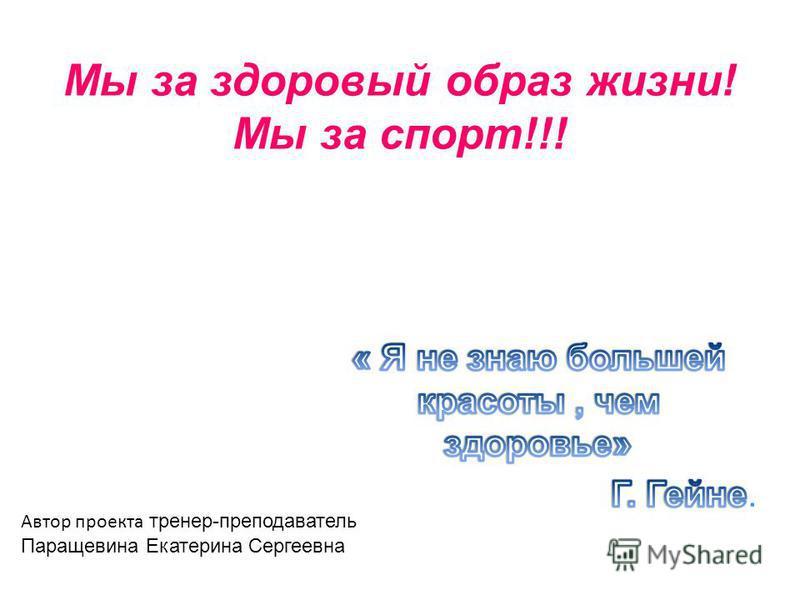 Автор проекта тренер-преподаватель Паращевина Екатерина Сергеевна Мы за здоровый образ жизни! Мы за спорт!!!